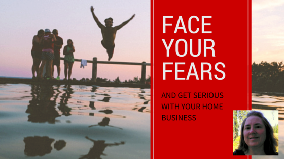 Face Your Fears and Get Serious With Your Home Business