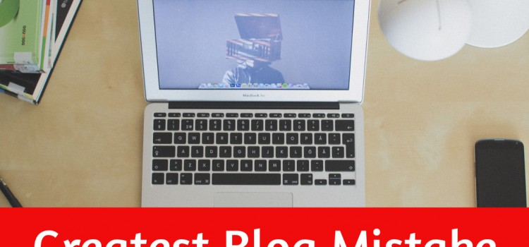 The Greatest Mistake You Can Make With Your Blog